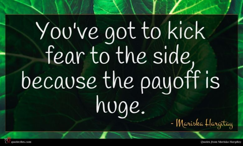 You've got to kick fear to the side, because the payoff is huge.