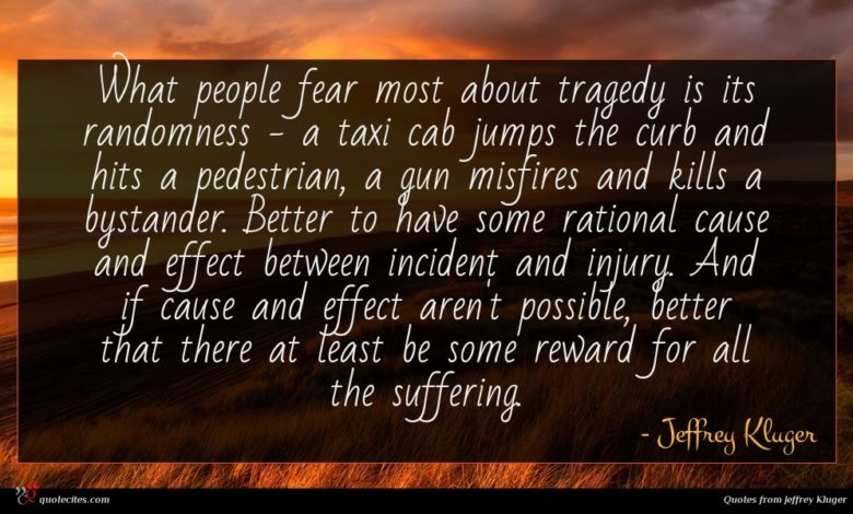 What people fear most about tragedy is its randomness - a taxi cab jumps the curb and hits a pedestrian, a gun misfires and kills a bystander. Better to have some rational cause and effect between incident and injury. And if cause and effect aren't possible, better that there at least be some reward for all the suffering.