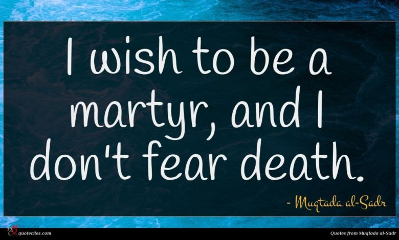 I wish to be a martyr, and I don't fear death.