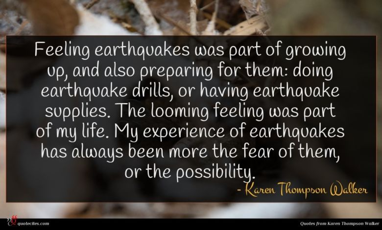 Feeling earthquakes was part of growing up, and also preparing for them: doing earthquake drills, or having earthquake supplies. The looming feeling was part of my life. My experience of earthquakes has always been more the fear of them, or the possibility.