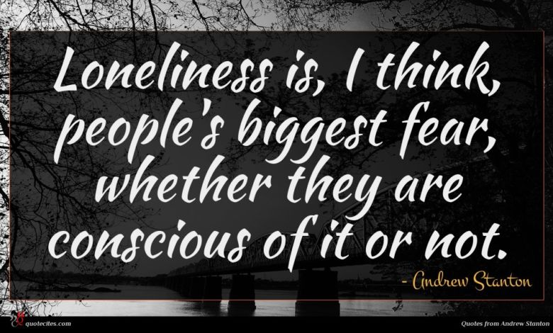 Loneliness is, I think, people's biggest fear, whether they are conscious of it or not.