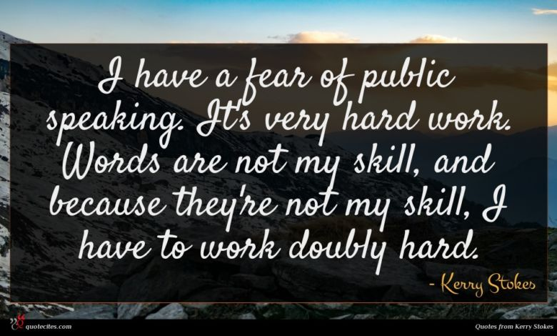 I have a fear of public speaking. It's very hard work. Words are not my skill, and because they're not my skill, I have to work doubly hard.