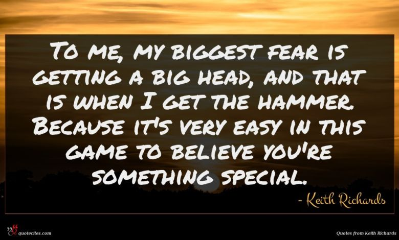 To me, my biggest fear is getting a big head, and that is when I get the hammer. Because it's very easy in this game to believe you're something special.