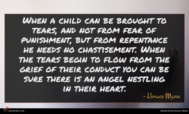 When a child can be brought to tears, and not from fear of punishment, but from repentance he needs no chastisement. When the tears begin to flow from the grief of their conduct you can be sure there is an angel nestling in their heart.