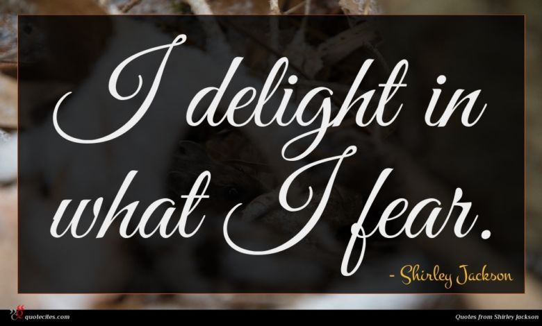 I delight in what I fear.