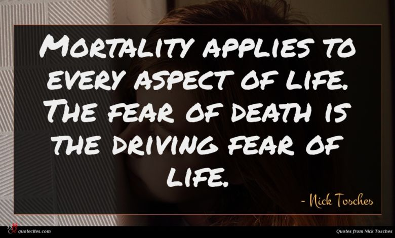 Mortality applies to every aspect of life. The fear of death is the driving fear of life.