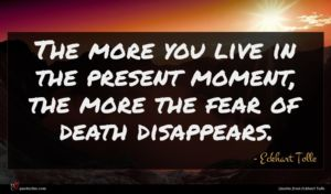 Eckhart Tolle quote : The more you live ...