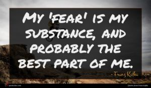 Franz Kafka quote : My 'fear' is my ...