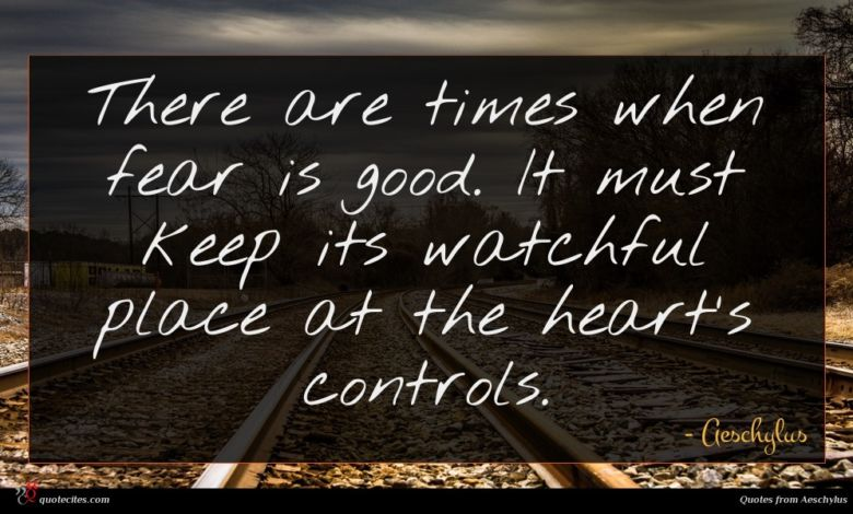 There are times when fear is good. It must keep its watchful place at the heart's controls.