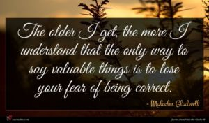 Malcolm Gladwell quote : The older I get ...