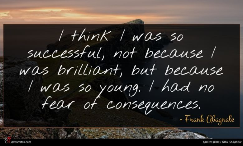 I think I was so successful, not because I was brilliant, but because I was so young. I had no fear of consequences.