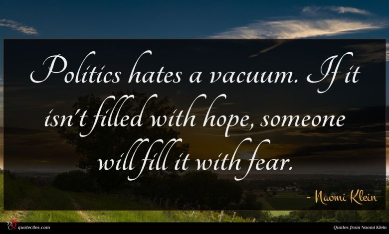 Politics hates a vacuum. If it isn't filled with hope, someone will fill it with fear.