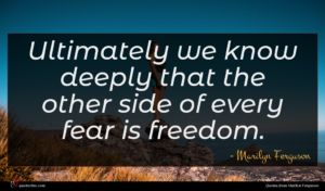 Marilyn Ferguson quote : Ultimately we know deeply ...