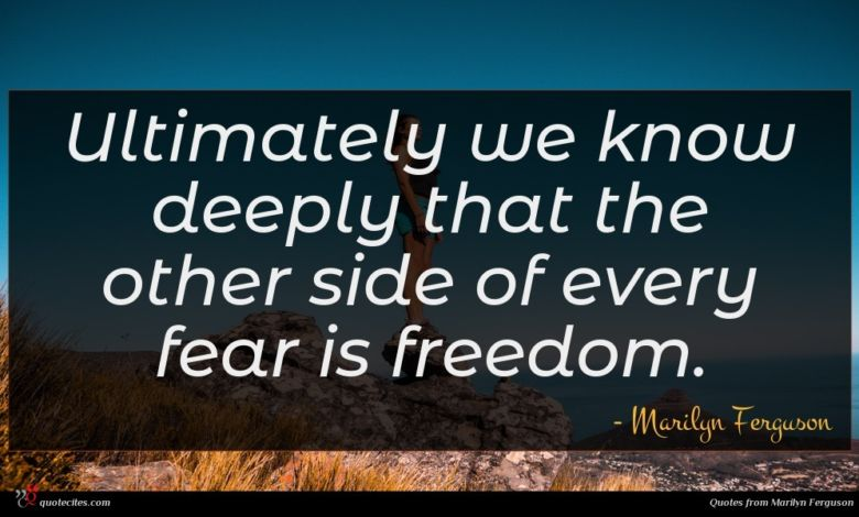 Ultimately we know deeply that the other side of every fear is freedom.