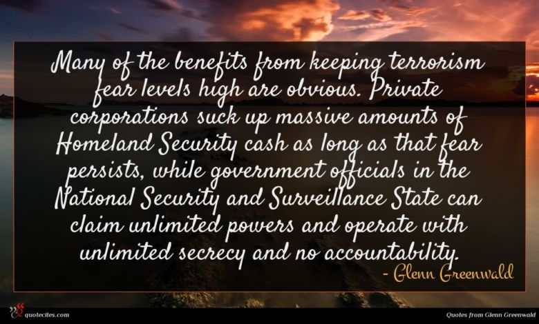 Many of the benefits from keeping terrorism fear levels high are obvious. Private corporations suck up massive amounts of Homeland Security cash as long as that fear persists, while government officials in the National Security and Surveillance State can claim unlimited powers and operate with unlimited secrecy and no accountability.