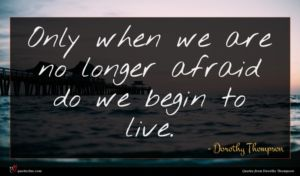 Dorothy Thompson quote : Only when we are ...