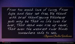 Algernon Charles Swinburne quote : From too much love ...