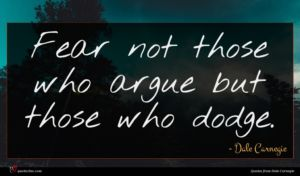 Dale Carnegie quote : Fear not those who ...