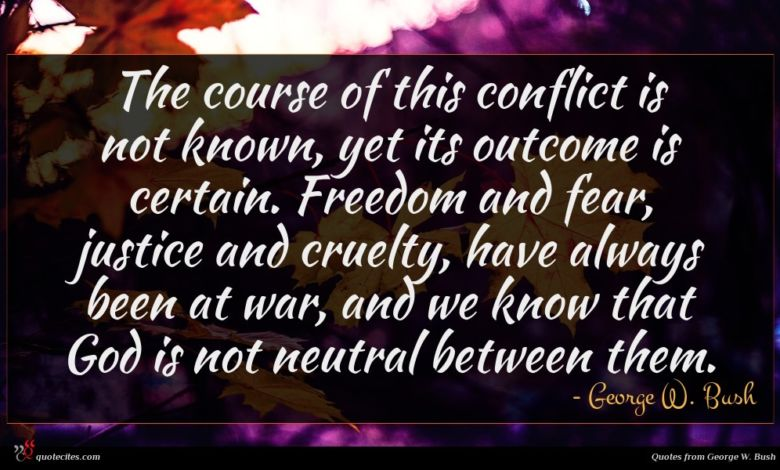 The course of this conflict is not known, yet its outcome is certain. Freedom and fear, justice and cruelty, have always been at war, and we know that God is not neutral between them.