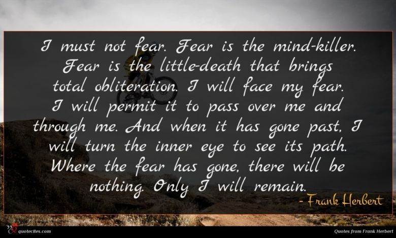 I must not fear. Fear is the mind-killer. Fear is the little-death that brings total obliteration. I will face my fear. I will permit it to pass over me and through me. And when it has gone past, I will turn the inner eye to see its path. Where the fear has gone, there will be nothing. Only I will remain.