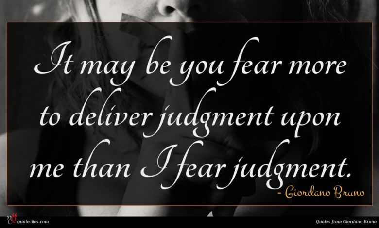 It may be you fear more to deliver judgment upon me than I fear judgment.