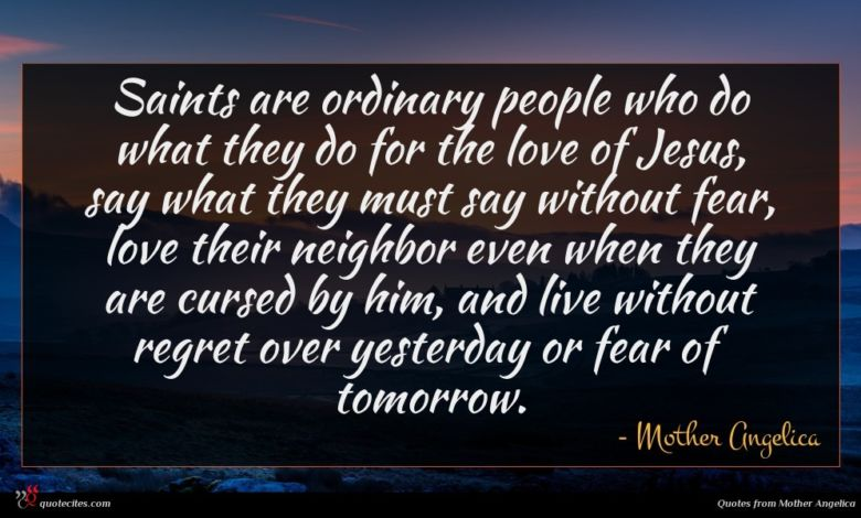 Saints are ordinary people who do what they do for the love of Jesus, say what they must say without fear, love their neighbor even when they are cursed by him, and live without regret over yesterday or fear of tomorrow.