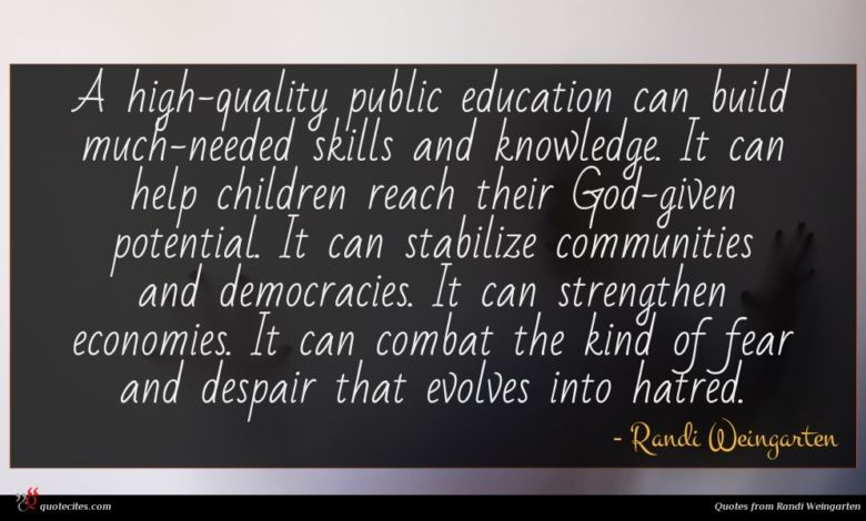A high-quality public education can build much-needed skills and knowledge. It can help children reach their God-given potential. It can stabilize communities and democracies. It can strengthen economies. It can combat the kind of fear and despair that evolves into hatred.