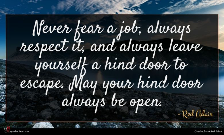 Never fear a job, always respect it, and always leave yourself a hind door to escape. May your hind door always be open.