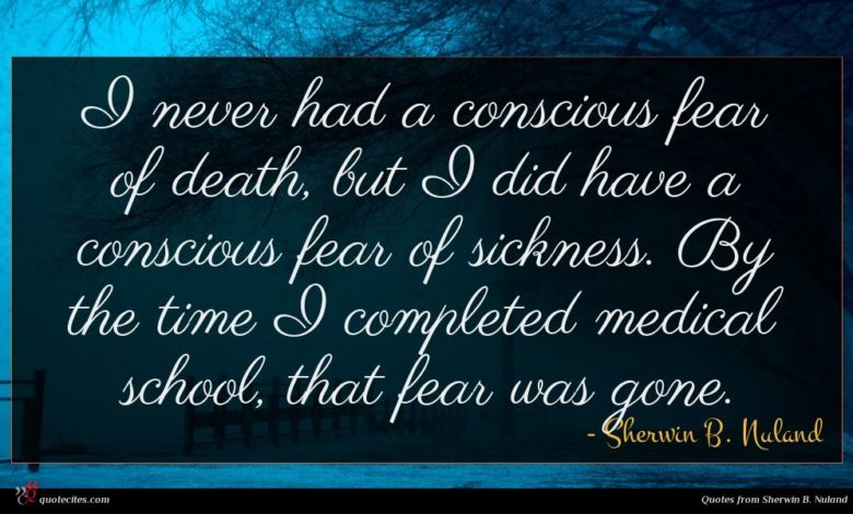 I never had a conscious fear of death, but I did have a conscious fear of sickness. By the time I completed medical school, that fear was gone.