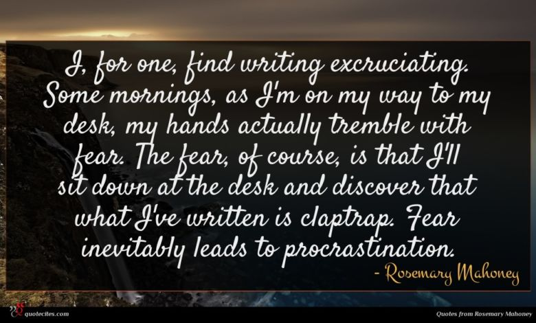 I, for one, find writing excruciating. Some mornings, as I'm on my way to my desk, my hands actually tremble with fear. The fear, of course, is that I'll sit down at the desk and discover that what I've written is claptrap. Fear inevitably leads to procrastination.