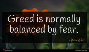 Peter Schiff quote : Greed is normally balanced ...