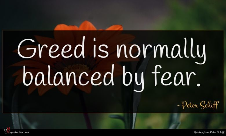 Greed is normally balanced by fear.