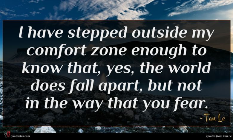 I have stepped outside my comfort zone enough to know that, yes, the world does fall apart, but not in the way that you fear.