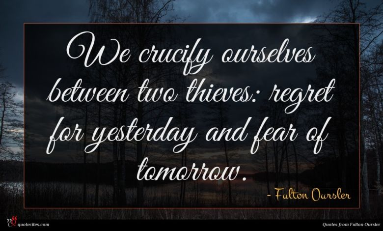 We crucify ourselves between two thieves: regret for yesterday and fear of tomorrow.