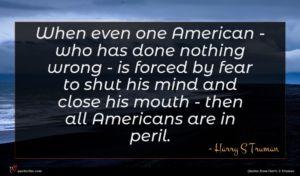 Harry S Truman quote : When even one American ...