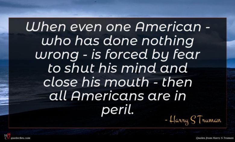 When even one American - who has done nothing wrong - is forced by fear to shut his mind and close his mouth - then all Americans are in peril.