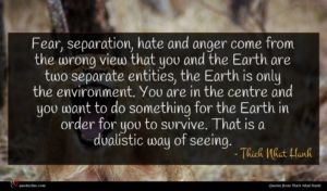 Thich Nhat Hanh quote : Fear separation hate and ...