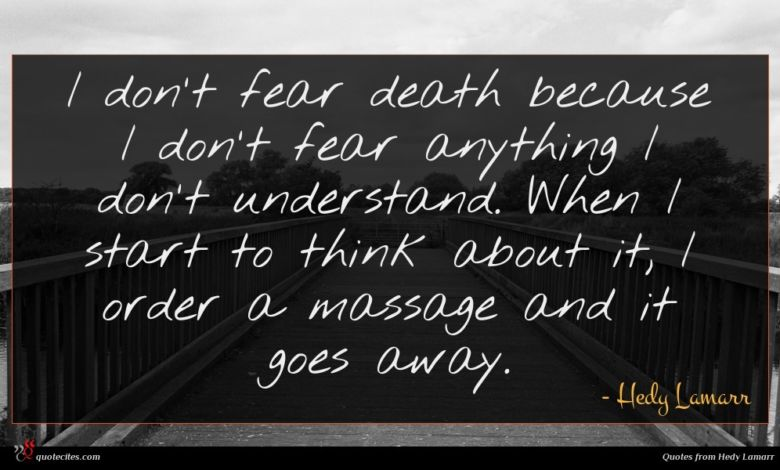 I don't fear death because I don't fear anything I don't understand. When I start to think about it, I order a massage and it goes away.