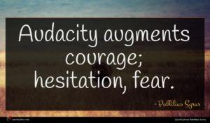 Publilius Syrus quote : Audacity augments courage hesitation ...