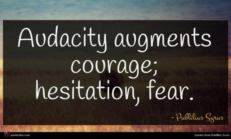 Audacity augments courage; hesitation, fear.