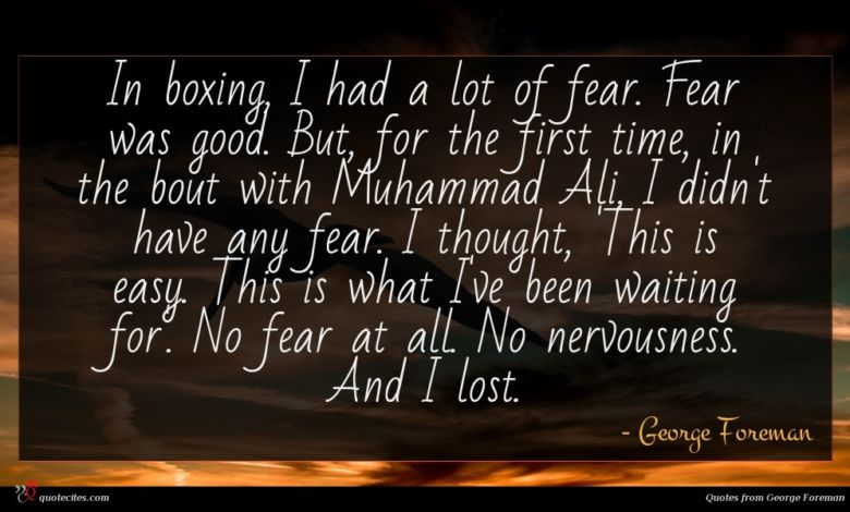 In boxing, I had a lot of fear. Fear was good. But, for the first time, in the bout with Muhammad Ali, I didn't have any fear. I thought, 'This is easy. This is what I've been waiting for'. No fear at all. No nervousness. And I lost.