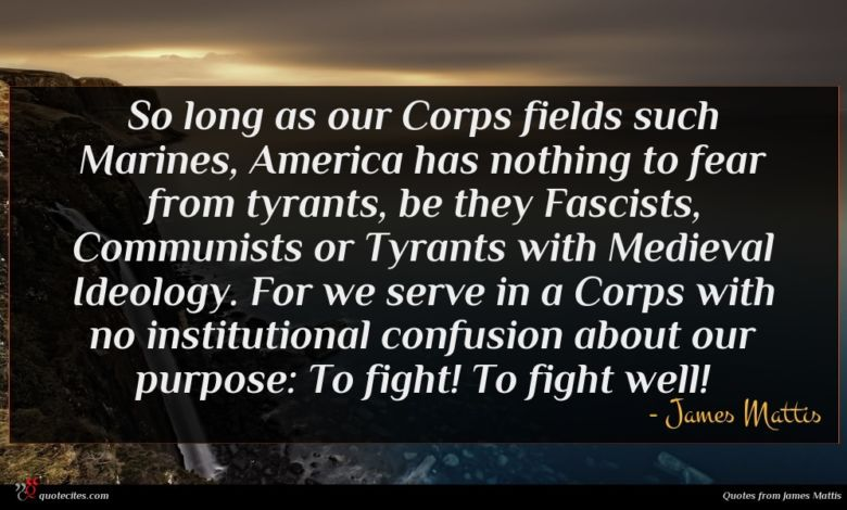 So long as our Corps fields such Marines, America has nothing to fear from tyrants, be they Fascists, Communists or Tyrants with Medieval Ideology. For we serve in a Corps with no institutional confusion about our purpose: To fight! To fight well!