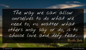 Martha Beck quote : The way we can ...