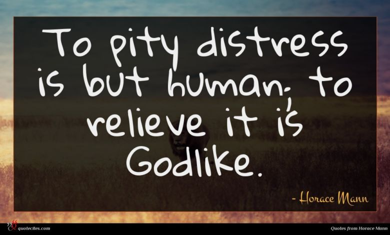 To pity distress is but human; to relieve it is Godlike.