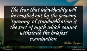 Walter Gropius quote : The fear that individuality ...