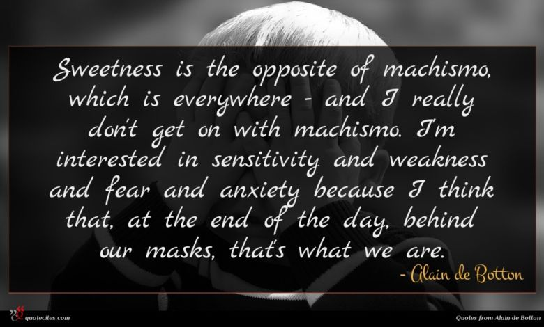 Sweetness is the opposite of machismo, which is everywhere - and I really don't get on with machismo. I'm interested in sensitivity and weakness and fear and anxiety because I think that, at the end of the day, behind our masks, that's what we are.