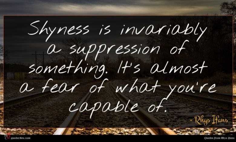 Shyness is invariably a suppression of something. It's almost a fear of what you're capable of.