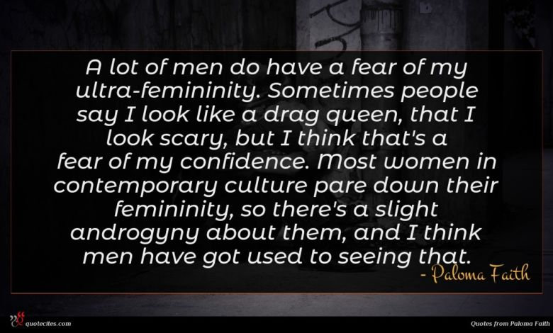 A lot of men do have a fear of my ultra-femininity. Sometimes people say I look like a drag queen, that I look scary, but I think that's a fear of my confidence. Most women in contemporary culture pare down their femininity, so there's a slight androgyny about them, and I think men have got used to seeing that.