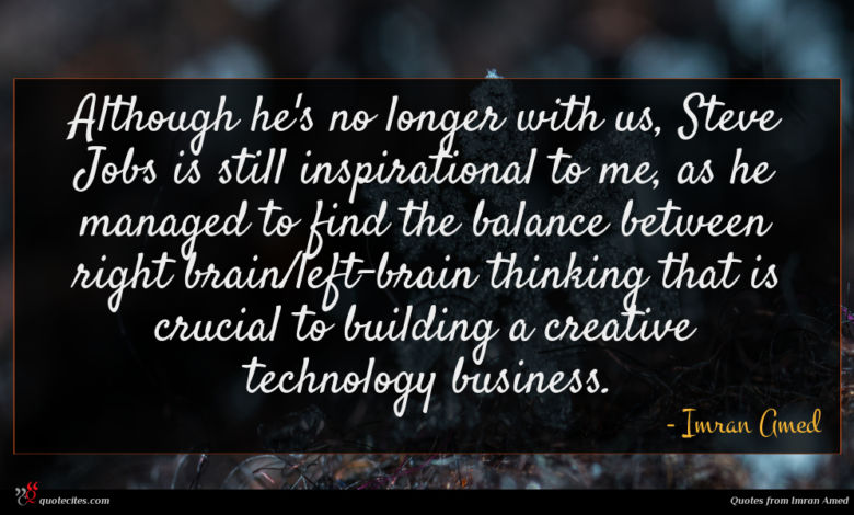Although he's no longer with us, Steve Jobs is still inspirational to me, as he managed to find the balance between right brain/left-brain thinking that is crucial to building a creative technology business.