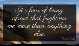 Jerome Cady quote : It's fear of being ...
